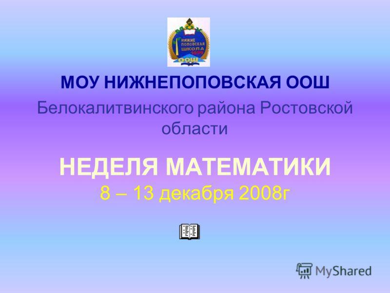 НЕДЕЛЯ МАТЕМАТИКИ 8 – 13 декабря 2008г МОУ НИЖНЕПОПОВСКАЯ ООШ Белокалитвинского района Ростовской области