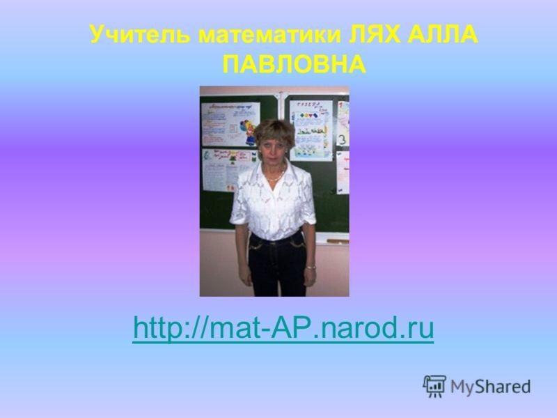 http://mat-AP.narod.ru Учитель математики ЛЯХ АЛЛА ПАВЛОВНА
