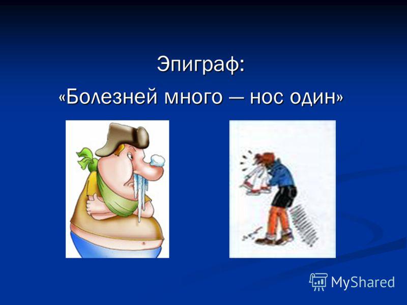 Эпиграф: «Болезней много нос один»