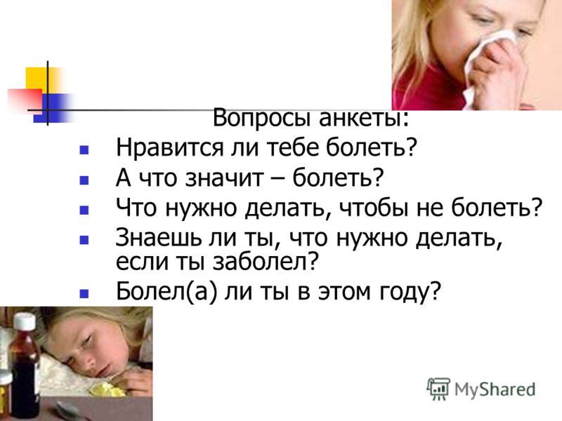 Вопросы анкеты: Нравится ли тебе болеть? А что значит – болеть? Что нужно делать, чтобы не болеть? Знаешь ли ты, что нужно делать, если ты заболел? Болел(а) ли ты в этом году?