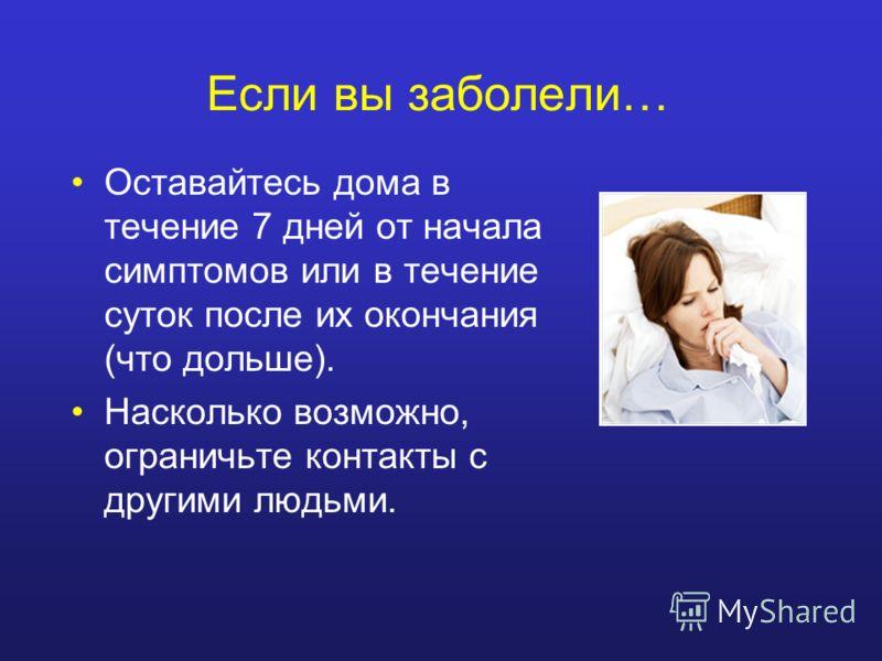 Если вы заболели… Оставайтесь дома в течение 7 дней от начала симптомов или в течение суток после их окончания (что дольше). Насколько возможно, ограничьте контакты с другими людьми.