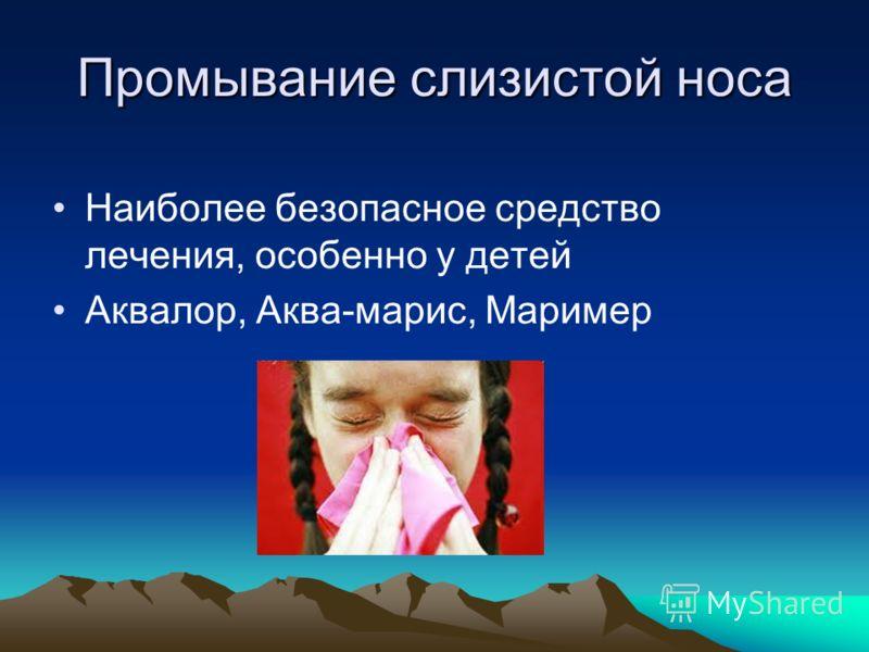 Промывание слизистой носа Наиболее безопасное средство лечения, особенно у детей Аквалор, Аква-марис, Маример