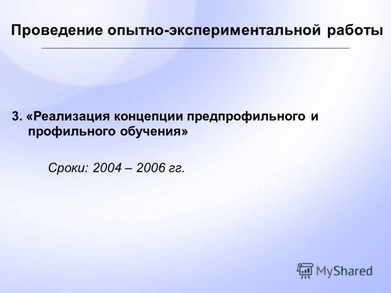 Проведение опытно-экспериментальной работы 3. «Реализация концепции предпрофильного и профильного обучения» Сроки: 2004 – 2006 гг.
