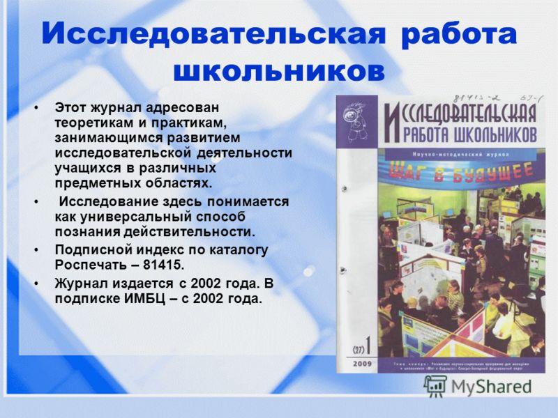Исследовательская работа школьников Этот журнал адресован теоретикам и практикам, занимающимся развитием исследовательской деятельности учащихся в различных предметных областях. Исследование здесь понимается как универсальный способ познания действит