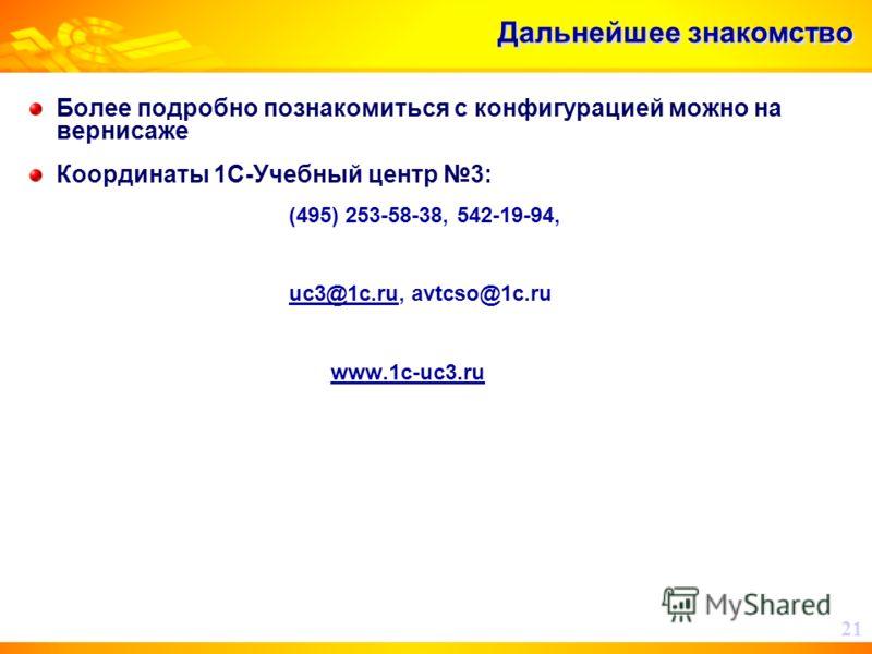 Дальнейшее знакомство Более подробно познакомиться с конфигурацией можно на вернисаже Координаты 1С-Учебный центр 3: (495) 253-58-38, 542-19-94, uc3@1c.ru, avtcso@1c.ru www.1c-uc3.ru 21
