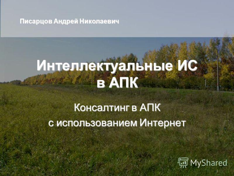 Интеллектуальные ИС в АПК Консалтинг в АПК с использованием Интернет Писарцов Андрей Николаевич