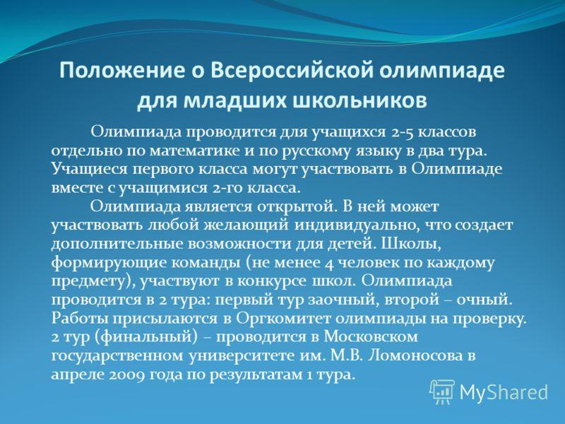 Положение о Всероссийской олимпиаде для младших школьников Олимпиада проводится для учащихся 2-5 классов отдельно по математике и по русскому языку в два тура. Учащиеся первого класса могут участвовать в Олимпиаде вместе с учащимися 2-го класса. Олим