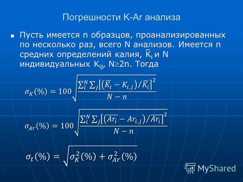 Погрешности K-Ar анализа Пусть имеется n образцов, проанализированных по несколько раз, всего N анализов. Имеется n средних определений калия, K i и N индивидуальных K ij, N2n. Тогда Пусть имеется n образцов, проанализированных по несколько раз, всег