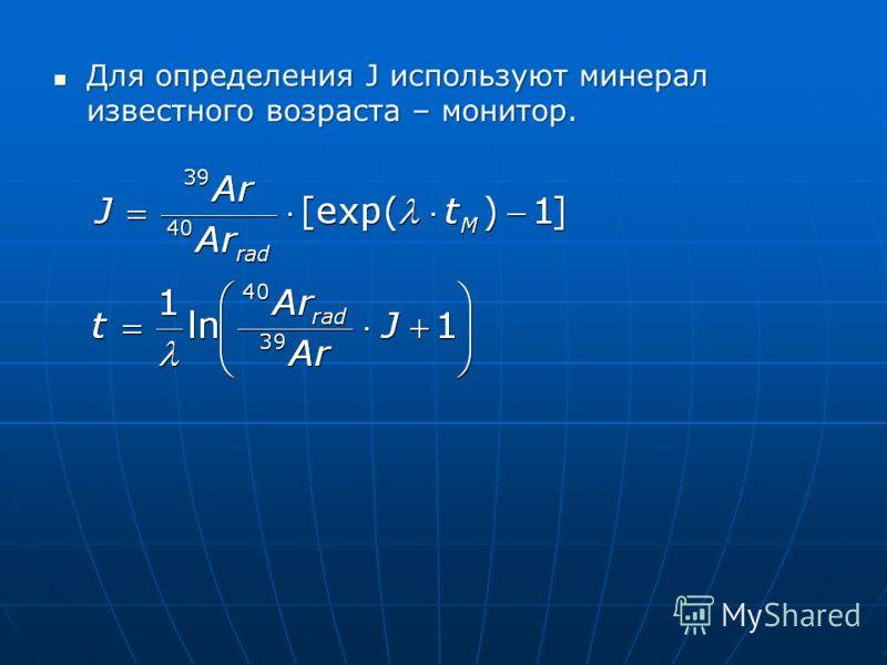 Для определения J используют минерал известного возраста – монитор. Для определения J используют минерал известного возраста – монитор.