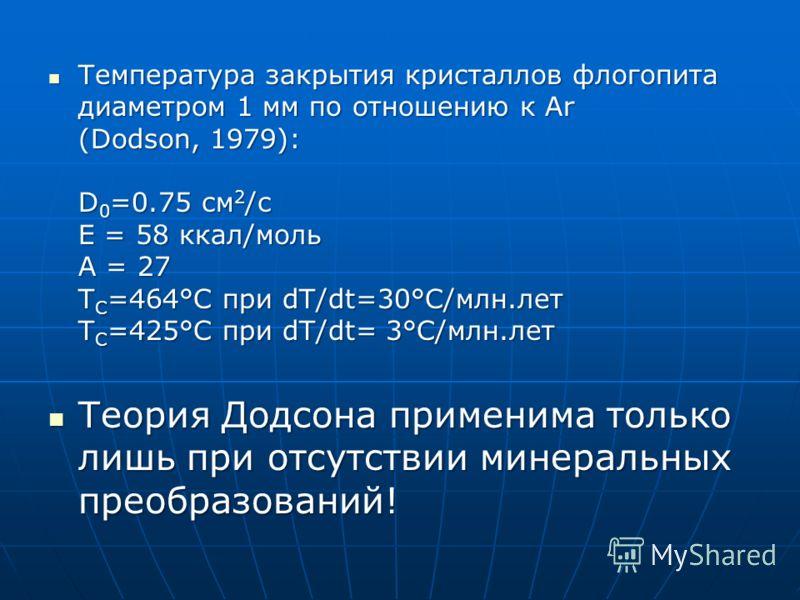 Температура закрытия кристаллов флогопита диаметром 1 мм по отношению к Ar (Dodson, 1979): D 0 =0.75 см 2 /с E = 58 ккал/моль A = 27 T C =464°C при dT/dt=30°C/млн.лет T C =425°C при dT/dt= 3°C/млн.лет Температура закрытия кристаллов флогопита диаметр