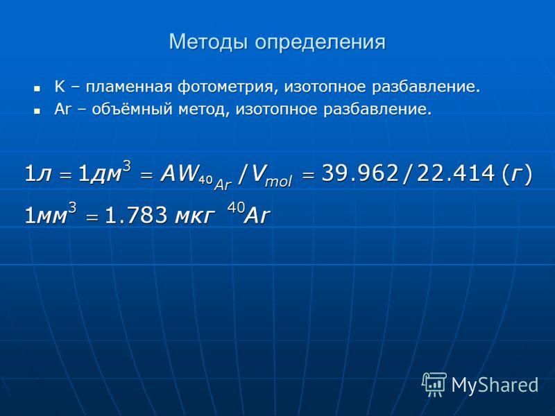 Методы определения K – пламенная фотометрия, изотопное разбавление. K – пламенная фотометрия, изотопное разбавление. Ar – объёмный метод, изотопное разбавление. Ar – объёмный метод, изотопное разбавление.