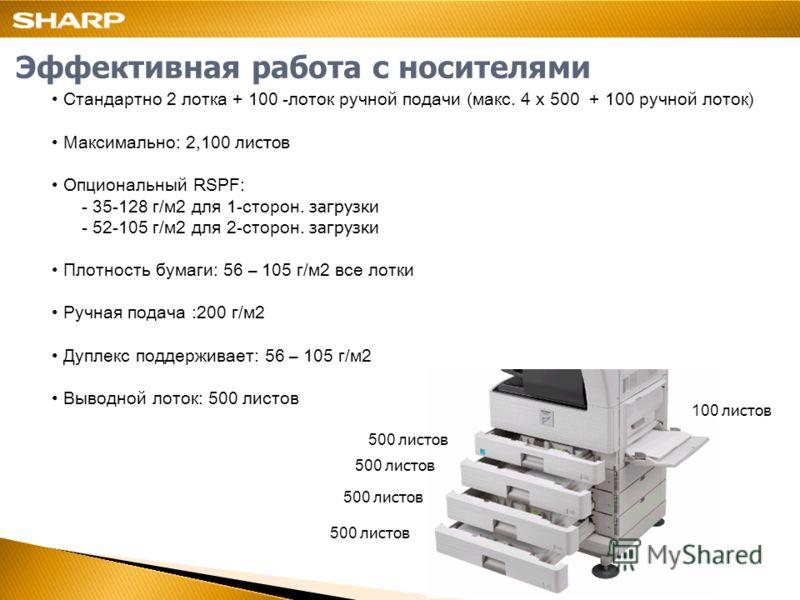 Эффективная работа с носителями Стандартно 2 лотка + 100 -лоток ручной подачи (макс. 4 х 500 + 100 ручной лоток) Максимально: 2,100 листов Опциональный RSPF: - 35-128 г/м2 для 1-сторон. загрузки - 52-105 г/м2 для 2-сторон. загрузки Плотность бумаги: