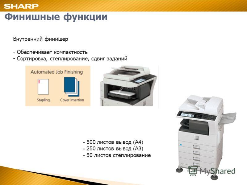 Финишные функции Внутренний финишер - Обеспечивает компактность - Сортировка, степлирование, сдвиг заданий - 500 листов вывод (A4) - 250 листов вывод (A3) - 50 листов степлирование
