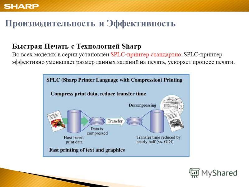 Быстрая Печать с Технологией Sharp Во всех моделях в серии установлен SPLC-принтер стандартно. SPLC-принтер эффективно уменьшает размер данных заданий на печать, ускоряет процесс печати. Производительность и Эффективность
