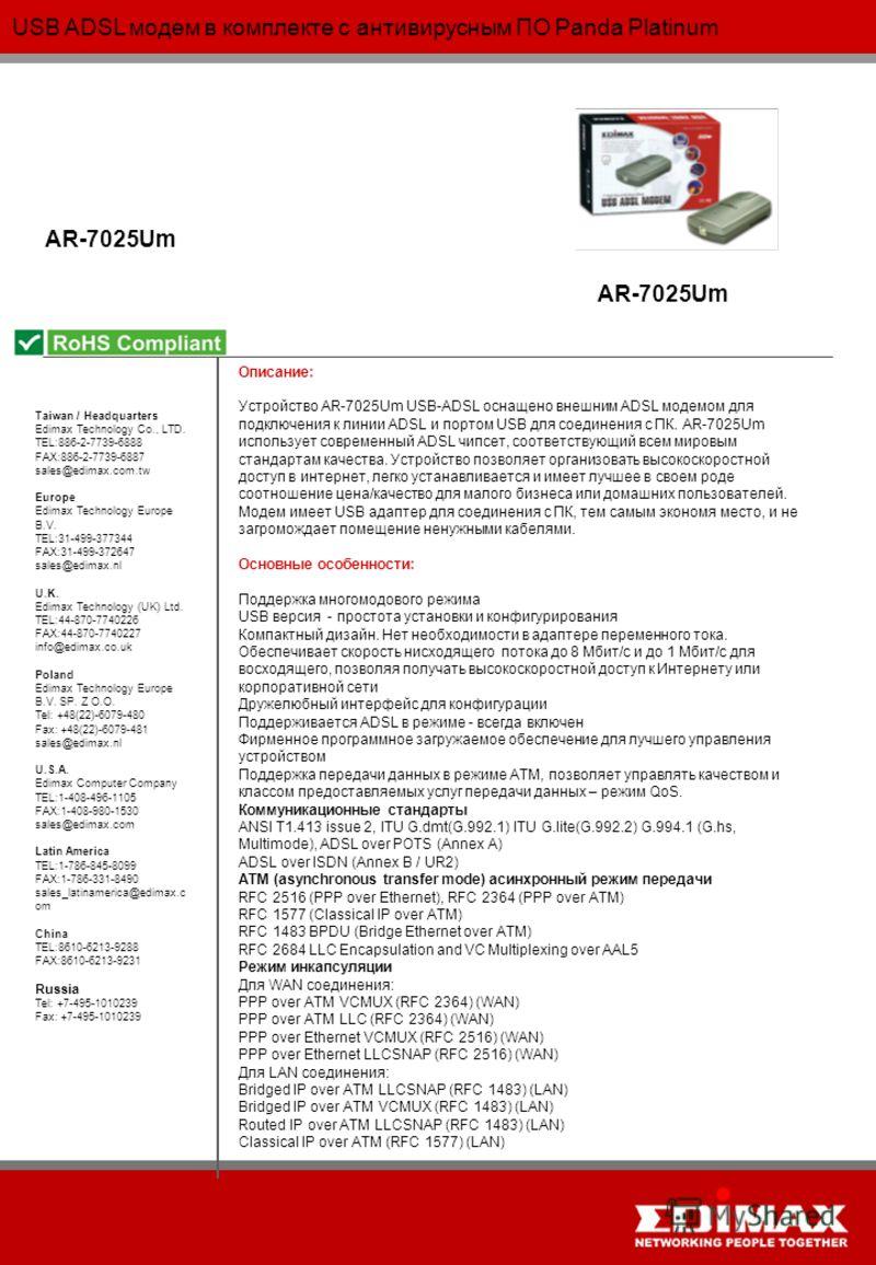 USB ADSL модем в комплекте с антивирусным ПО Panda Platinum AR-7025Um Taiwan / Headquarters Edimax Technology Co., LTD. TEL:886-2-7739-6888 FAX:886-2-7739-6887 sales@edimax.com.tw Europe Edimax Technology Europe B.V. TEL:31-499-377344 FAX:31-499-3726