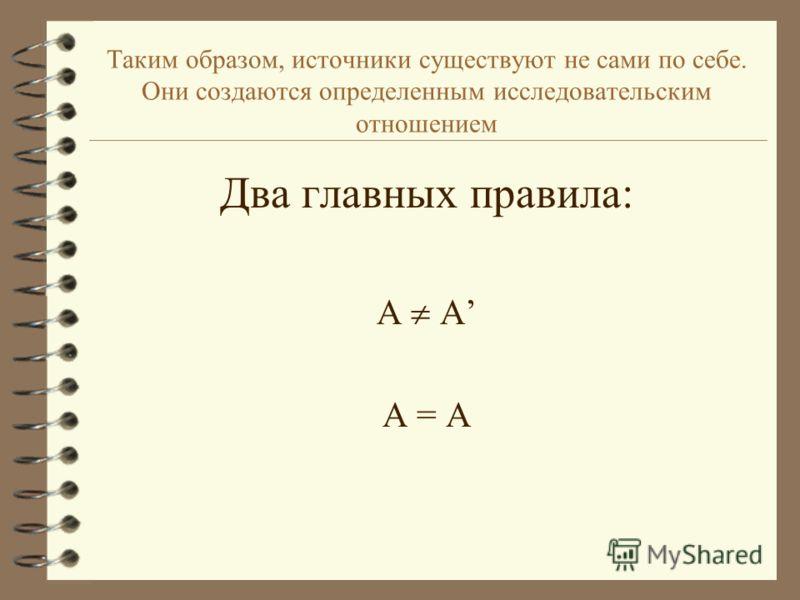 Таким образом, источники существуют не сами по себе. Они создаются определенным исследовательским отношением Два главных правила: А А = А