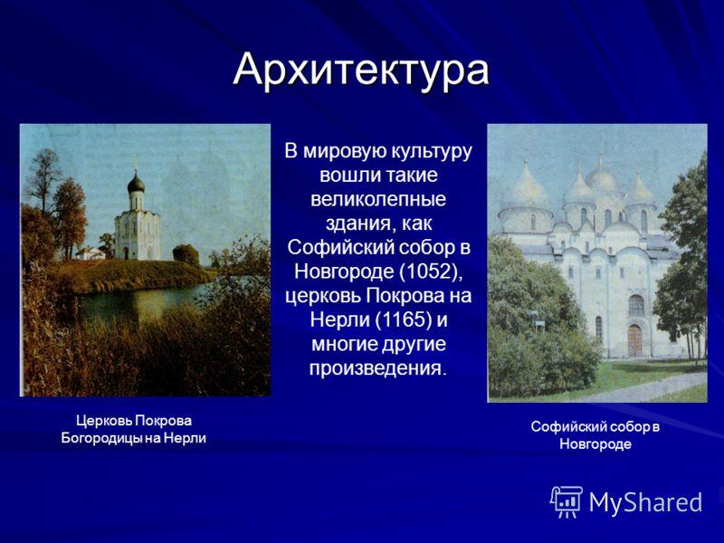 Архитектура В мировую культуру вошли такие великолепные здания, как Софийский собор в Новгороде (1052), церковь Покрова на Нерли (1165) и многие другие произведения. Церковь Покрова Богородицы на Нерли Софийский собор в Новгороде