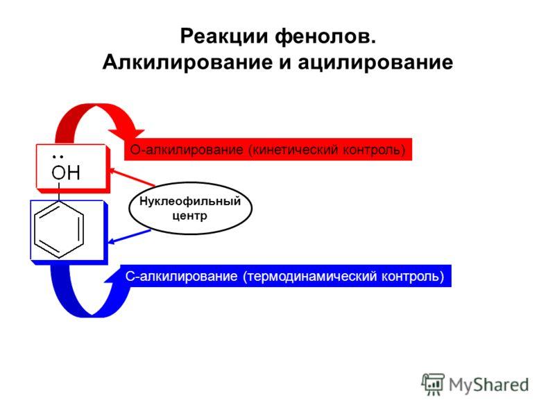 Реакции фенолов. Алкилирование и ацилирование О-алкилирование (кинетический контроль) С-алкилирование (термодинамический контроль) Нуклеофильный центр