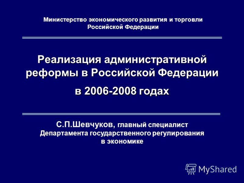 1 С.П.Шевчуков, главный специалист Департамента государственного регулирования в экономике Реализация административной реформы в Российской Федерации в 2006-2008 годах Министерство экономического развития и торговли Российской Федерации