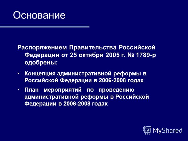 3 Распоряжением Правительства Российской Федерации от 25 октября 2005 г. 1789-р одобрены: Концепция административной реформы в Российской Федерации в 2006-2008 годах План мероприятий по проведению административной реформы в Российской Федерации в 200