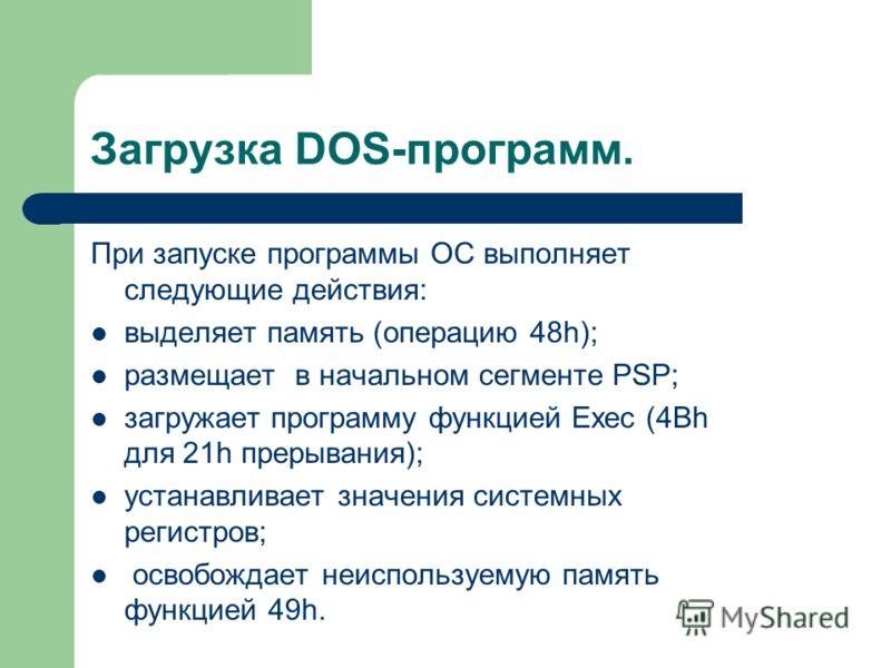 Загрузка DOS-программ. При запуске программы ОС выполняет следующие действия: выделяет память (операцию 48h); размещает в начальном сегменте PSP; загружает программу функцией Exec (4Вh для 21h прерывания); устанавливает значения системных регистров;