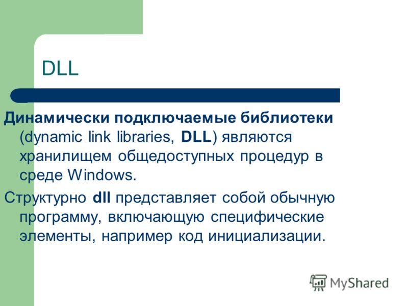 DLL Динамически подключаемые библиотеки (dynamic link libraries, DLL) являются хранилищем общедоступных процедур в среде Windows. Структурно dll представляет собой обычную программу, включающую специфические элементы, например код инициализации.