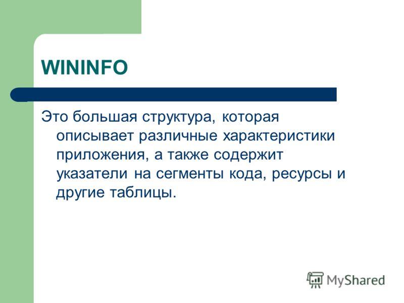 WININFO Это большая структура, которая описывает различные характеристики приложения, а также содержит указатели на сегменты кода, ресурсы и другие таблицы.