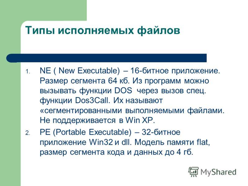 Типы исполняемых файлов 1. NE ( New Executable) – 16-битное приложение. Размер сегмента 64 кб. Из программ можно вызывать функции DOS через вызов спец. функции Dos3Call. Их называют «сегментированными выполняемыми файлами. Не поддерживается в Win XP.