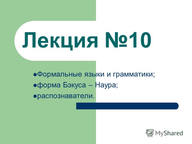 Лекция 10 Формальные языки и грамматики; форма Бэкуса – Наура; распознаватели.