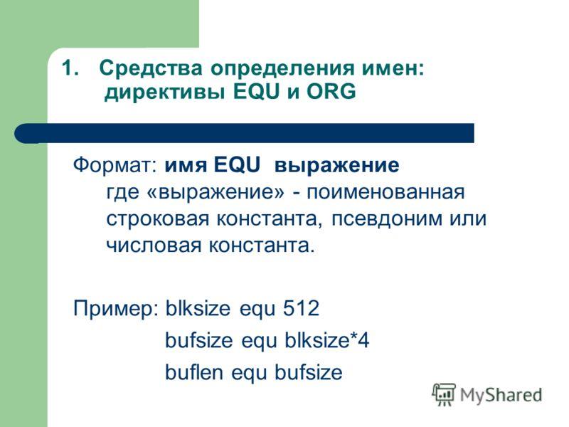 1.Средства определения имен: директивы EQU и ORG Формат: имя EQU выражение где «выражение» - поименованная строковая константа, псевдоним или числовая константа. Пример: blksize equ 512 bufsize equ blksize*4 buflen equ bufsize