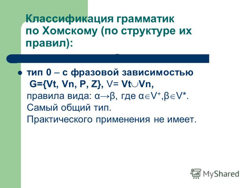 Классификация грамматик по Хомскому (по структуре их правил): тип 0 – с фразовой зависимостью G={Vt, Vn, P, Z}, V= Vt Vn, правила вида: αβ, где α V +,β V*. Самый общий тип. Практического применения не имеет. Т