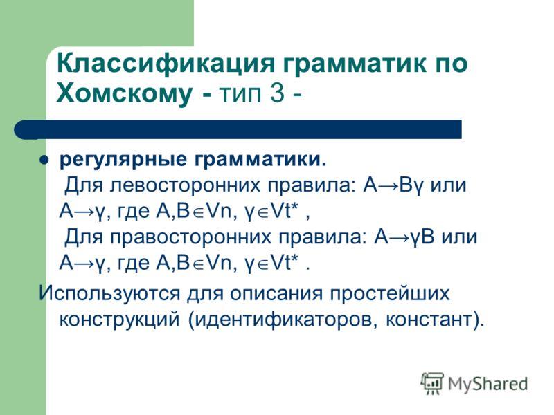 Классификация грамматик по Хомскому - тип 3 - регулярные грамматики. Для левосторонних правила: АВγ или Аγ, где А,В Vn, γ Vt*, Для правосторонних правила: АγВ или Аγ, где А,В Vn, γ Vt*. Используются для описания простейших конструкций (идентификаторо