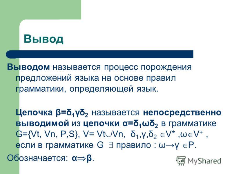 Вывод Выводом называется процесс порождения предложений языка на основе правил грамматики, определяющей язык. Цепочка β=δ 1 γδ 2 называется непосредственно выводимой из цепочки α=δ 1 ωδ 2 в грамматике G={Vt, Vn, P,S}, V= Vt Vn, δ 1,γ,δ 2 V*,ω V +, ес