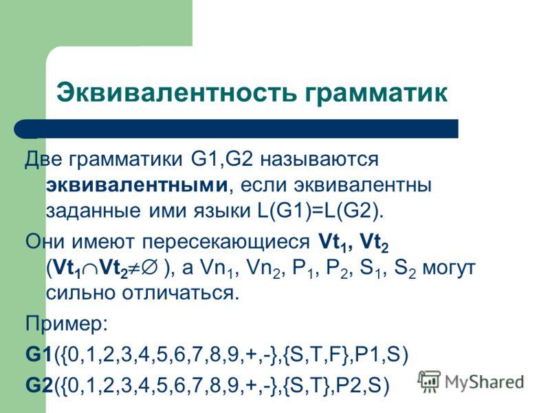 Эквивалентность грамматик Две грамматики G1,G2 называются эквивалентными, если эквивалентны заданные ими языки L(G1)=L(G2). Они имеют пересекающиеся Vt 1, Vt 2 (Vt 1 Vt 2 ), а Vn 1, Vn 2, P 1, P 2, S 1, S 2 могут сильно отличаться. Пример: G1({0,1,2,