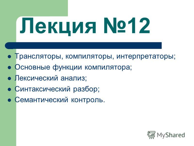 Лекция 12 Трансляторы, компиляторы, интерпретаторы; Основные функции компилятора; Лексический анализ; Синтаксический разбор; Семантический контроль.