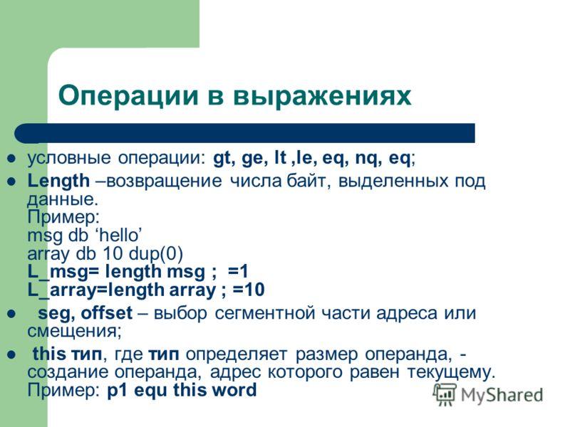 Операции в выражениях условные операции: gt, ge, lt,le, eq, nq, eq; Length –возвращение числа байт, выделенных под данные. Пример: msg db hello array db 10 dup(0) L_msg= length msg ; =1 L_array=length array ; =10 seg, offset – выбор сегментной части