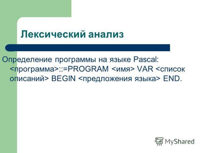 Лексический анализ Определение программы на языке Pascal: ::=PROGRAM VAR BEGIN END.