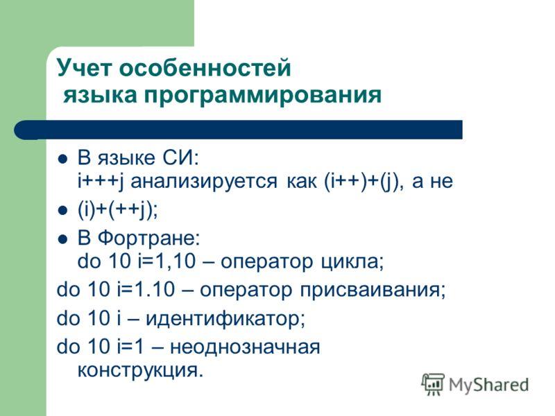 Учет особенностей языка программирования В языке СИ: i+++j анализируется как (i++)+(j), а не (i)+(++j); В Фортране: do 10 i=1,10 – оператор цикла; do 10 i=1.10 – оператор присваивания; do 10 i – идентификатор; do 10 i=1 – неоднозначная конструкция.
