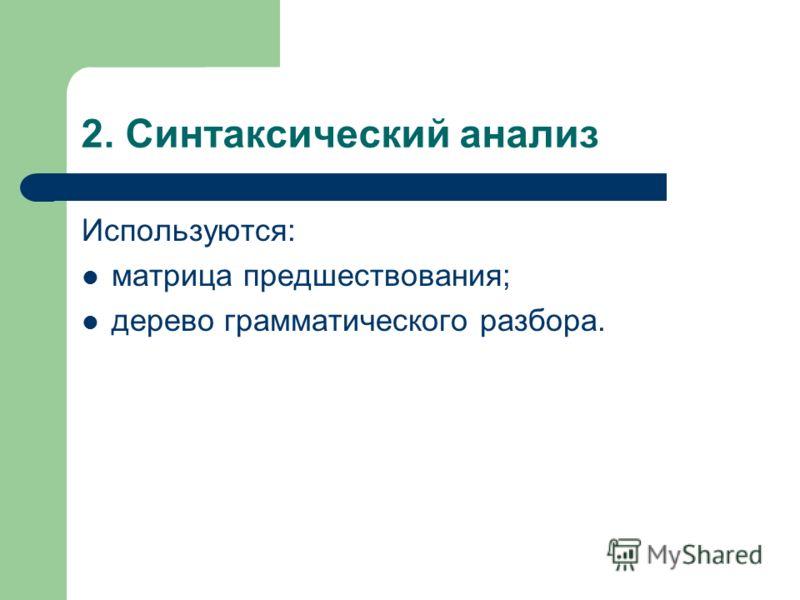 2. Синтаксический анализ Используются: матрица предшествования; дерево грамматического разбора.