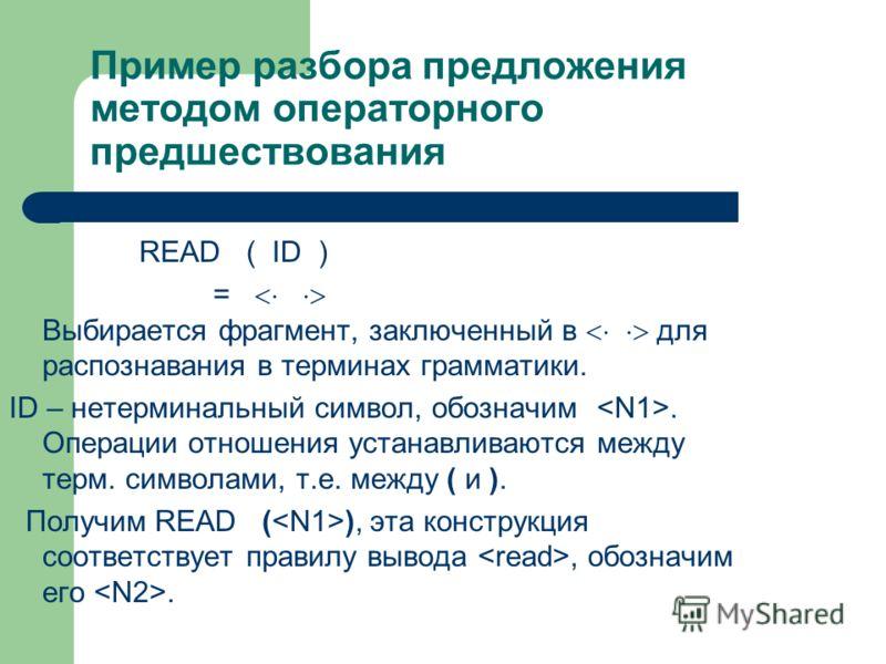 Пример разбора предложения методом операторного предшествования READ ( ID ) = Выбирается фрагмент, заключенный в для распознавания в терминах грамматики. ID – нетерминальный символ, обозначим. Операции отношения устанавливаются между терм. символами,