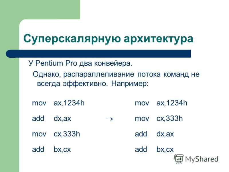 Суперскалярную архитектура У Pentium Pro два конвейера. Однако, распараллеливание потока команд не всегда эффективно. Например: movax,1234hmovax,1234h adddx,ax movcx,333h movcx,333hadddx,ax addbx,cxaddbx,cx