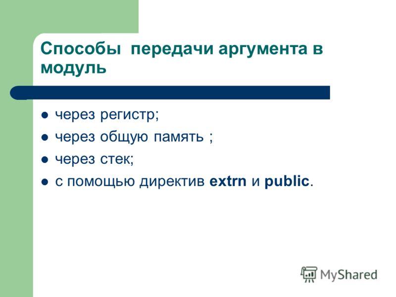 Способы передачи аргумента в модуль через регистр; через общую память ; через стек; с помощью директив extrn и public.