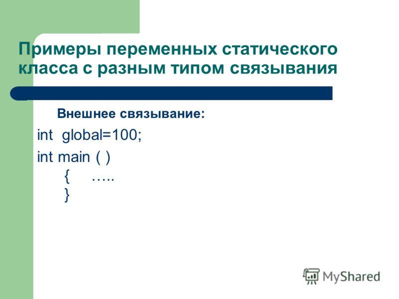 Примеры переменных статического класса с разным типом связывания Внешнее связывание: int global=100; int main ( ) { ….. }