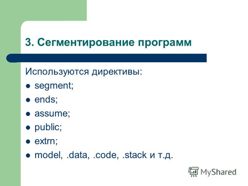3. Сегментирование программ Используются директивы: segment; ends; assume; public; extrn; model,.data,.code,.stack и т.д.