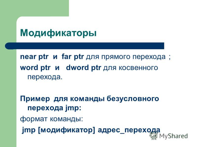 Модификаторы near ptr и far ptr для прямого перехода ; word ptr и dword ptr для косвенного перехода. Пример для команды безусловного перехода jmp: формат команды: jmp [модификатор] адрес_перехода