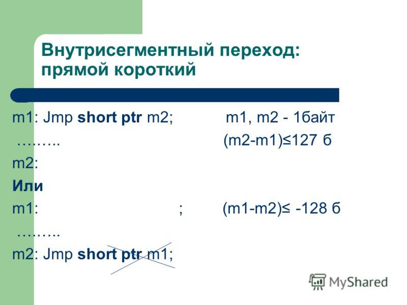 Внутрисегментный переход: прямой короткий m1: Jmp short ptr m2; m1, m2 - 1байт ….….. (m2-m1)127 б m2: Или m1: ; (m1-m2) -128 б ….….. m2: Jmp short ptr m1;
