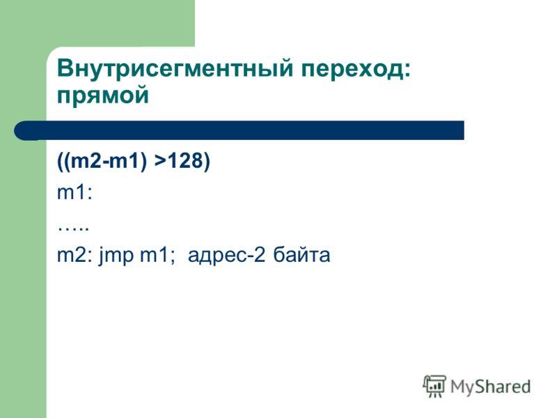 Внутрисегментный переход: прямой ((m2-m1) >128) m1: ….. m2: jmp m1; адрес-2 байта