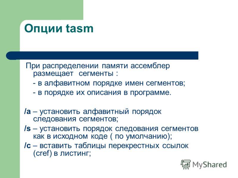 Опции tasm При распределении памяти ассемблер размещает сегменты : - в алфавитном порядке имен сегментов; - в порядке их описания в программе. /а – установить алфавитный порядок следования сегментов; /s – установить порядок следования сегментов как в