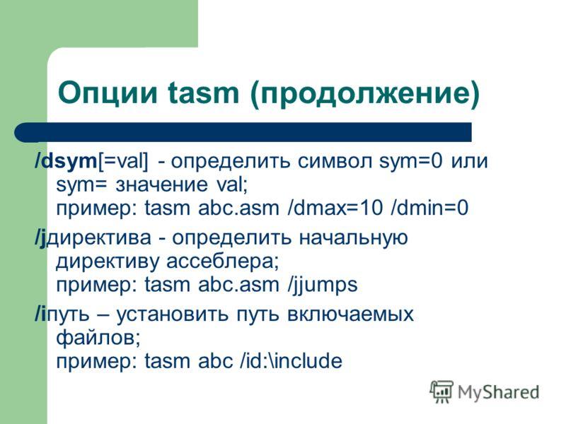 Опции tasm (продолжение) /dsym[=val] - определить символ sym=0 или sym= значение val; пример: tasm abc.asm /dmax=10 /dmin=0 /jдиректива - определить начальную директиву ассеблера; пример: tasm abc.asm /jjumps /iпуть – установить путь включаемых файло
