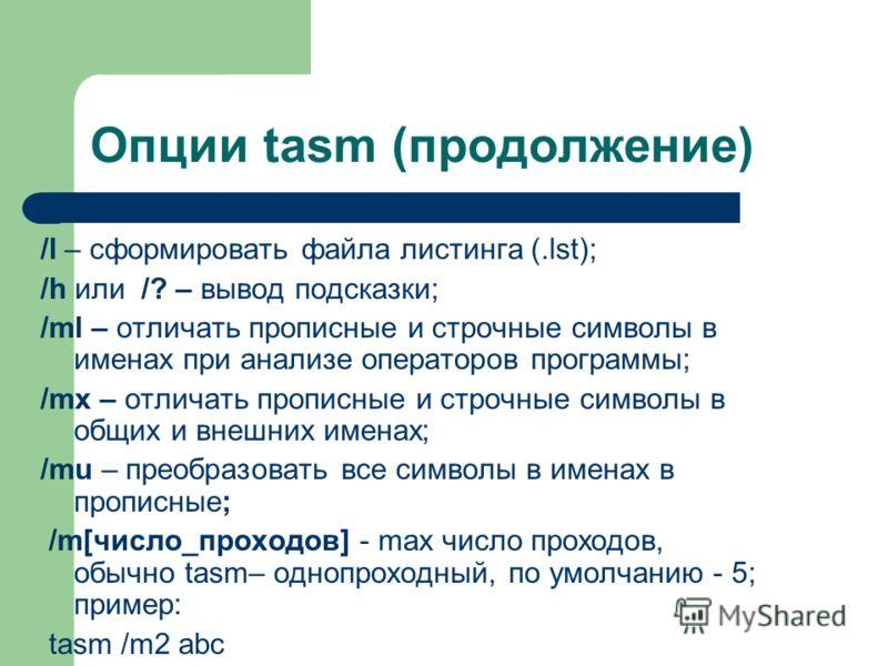 Опции tasm (продолжение) /l – сформировать файла листинга (.lst); /h или /? – вывод подсказки; /ml – отличать прописные и строчные символы в именах при анализе операторов программы; /mx – отличать прописные и строчные символы в общих и внешних именах